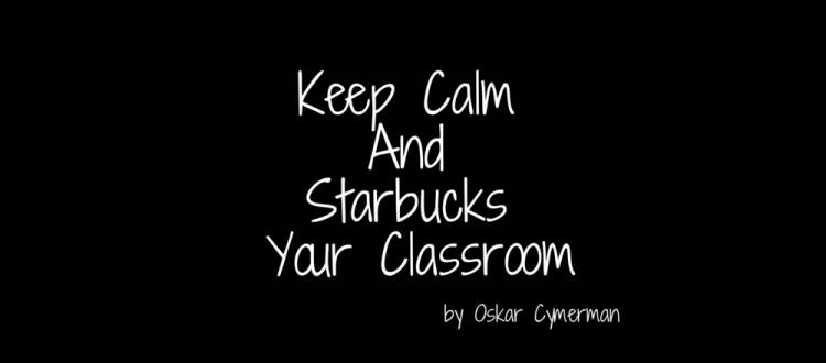 KeepCalmAndStarbucksYourClassroom.png
